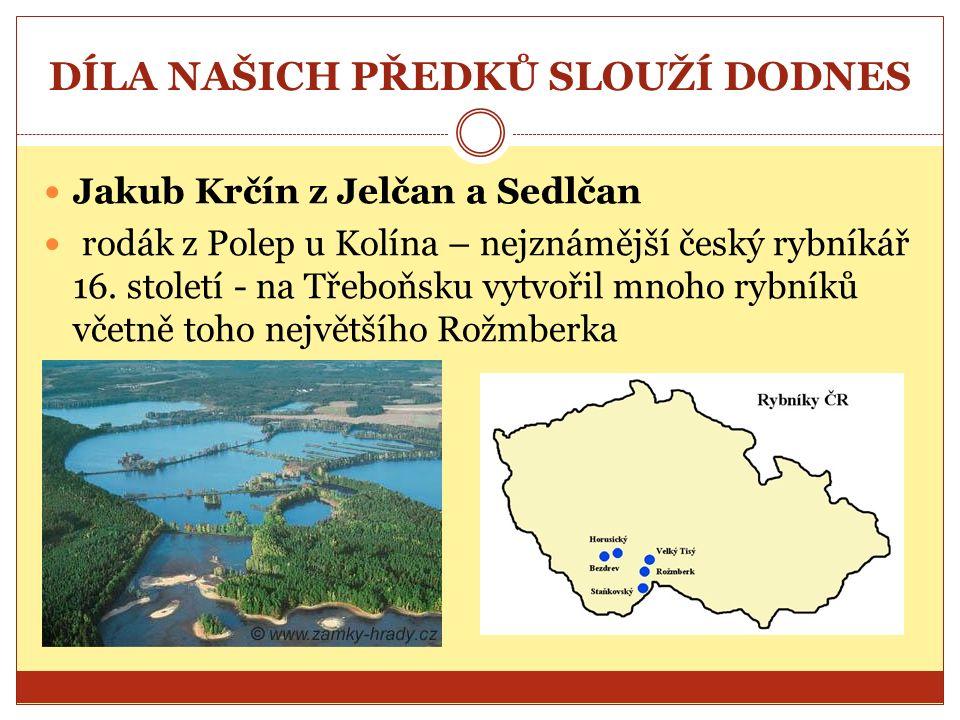 DÍLA NAŠICH PŘEDKŮ SLOUŽÍ DODNES Jakub Krčín z Jelčan a Sedlčan rodák z Polep u Kolína – nejznámější český rybníkář 16.