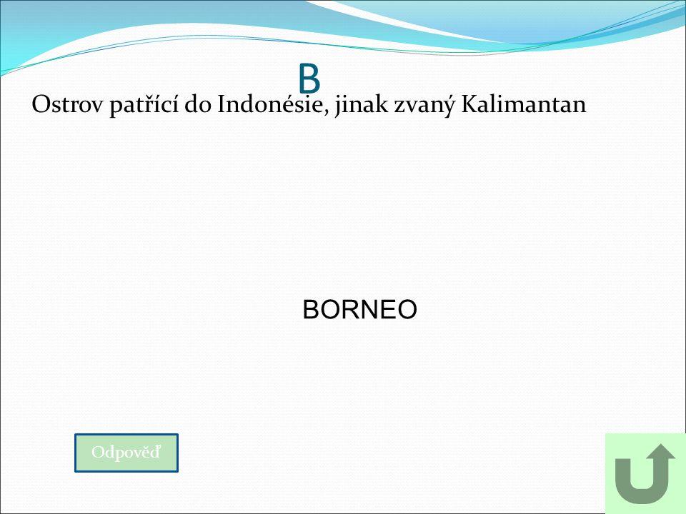 B Ostrov patřící do Indonésie, jinak zvaný Kalimantan Odpověď BORNEO