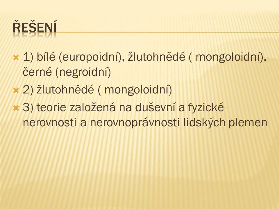  1) bílé (europoidní), žlutohnědé ( mongoloidní), černé (negroidní)  2) žlutohnědé ( mongoloidní)  3) teorie založená na duševní a fyzické nerovnos