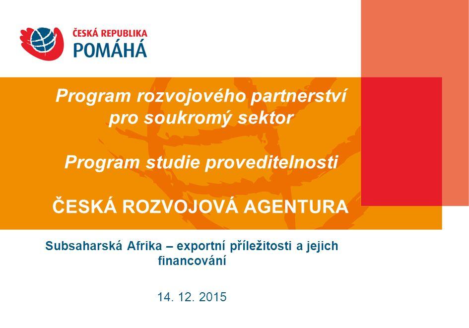 Program rozvojového partnerství pro soukromý sektor Program studie proveditelnosti ČESKÁ ROZVOJOVÁ AGENTURA Subsaharská Afrika – exportní příležitosti a jejich financování 14.