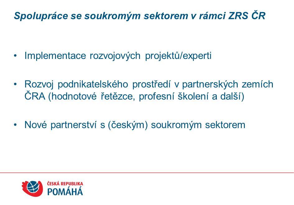 Spolupráce se soukromým sektorem v rámci ZRS ČR Implementace rozvojových projektů/experti Rozvoj podnikatelského prostředí v partnerských zemích ČRA (hodnotové řetězce, profesní školení a další) Nové partnerství s (českým) soukromým sektorem