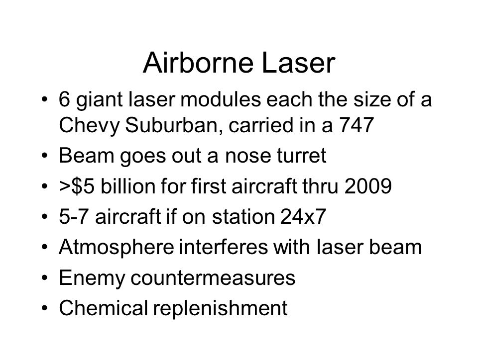 Airborne Laser 6 giant laser modules each the size of a Chevy Suburban, carried in a 747 Beam goes out a nose turret >$5 billion for first aircraft thru 2009 5-7 aircraft if on station 24x7 Atmosphere interferes with laser beam Enemy countermeasures Chemical replenishment