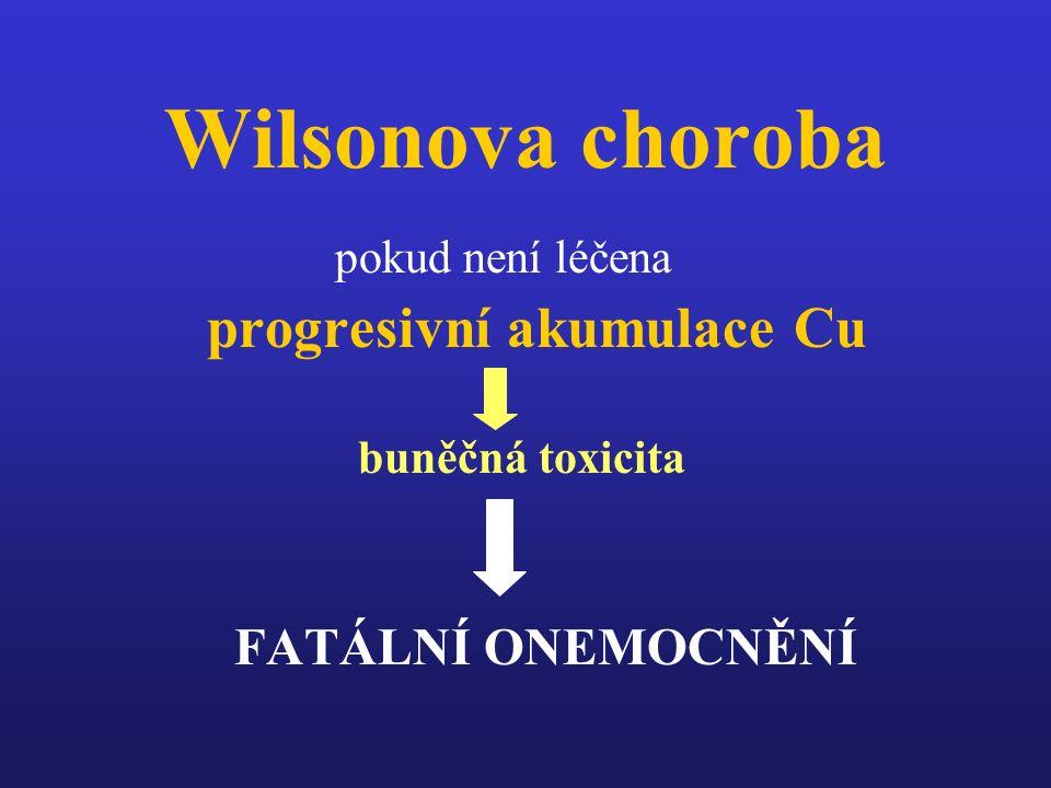 Wilsonova choroba pokud není léčena progresivní akumulace Cu buněčná toxicita FATÁLNÍ ONEMOCNĚNÍ