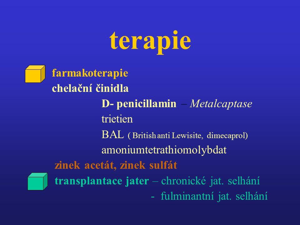 terapie farmakoterapie chelační činidla D- penicillamin – Metalcaptase trietien BAL ( British anti Lewisite, dimecaprol) amoniumtetrathiomolybdat zinek acetát, zinek sulfát transplantace jater – chronické jat.