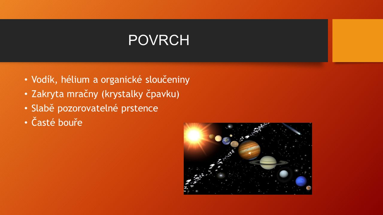 POVRCH Vodík, hélium a organické sloučeniny Zakryta mračny (krystalky čpavku) Slabě pozorovatelné prstence Časté bouře