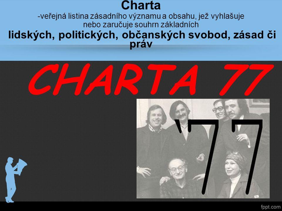 CHARTA 77 Charta -veřejná listina zásadního významu a obsahu, jež vyhlašuje nebo zaručuje souhrn základních lidských, politických, občanských svobod, zásad či práv