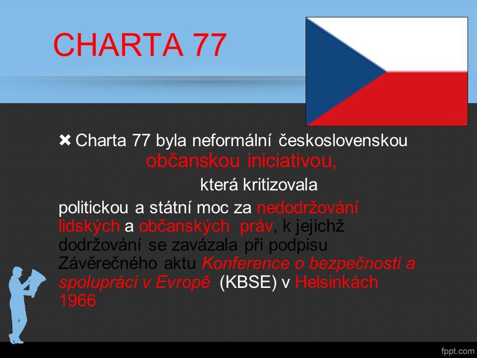 CHARTA 77  Charta 77 byla neformální československou občanskou iniciativou, která kritizovala politickou a státní moc za nedodržování lidských a občanských práv, k jejichž dodržování se zavázala při podpisu Závěrečného aktu Konference o bezpečnosti a spolupráci v Evropě (KBSE) v Helsinkách 1966
