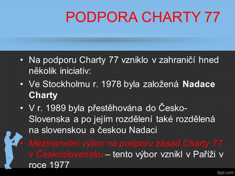 PODPORA CHARTY 77 Na podporu Charty 77 vzniklo v zahraničí hned několik iniciativ: Ve Stockholmu r. 1978 byla založená Nadace Charty V r. 1989 byla př