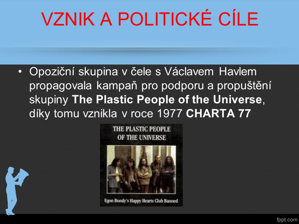 VZNIK A POLITICKÉ CÍLE Opoziční skupina v čele s Václavem Havlem propagovala kampaň pro podporu a propuštění skupiny The Plastic People of the Universe, díky tomu vznikla v roce 1977 CHARTA 77