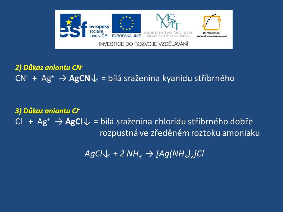 2) Důkaz aniontu CN - CN - + Ag + → AgCN↓ = bílá sraženina kyanidu stříbrného 3) Důkaz aniontu Cl - Cl - + Ag + → AgCl↓ = bílá sraženina chloridu stří
