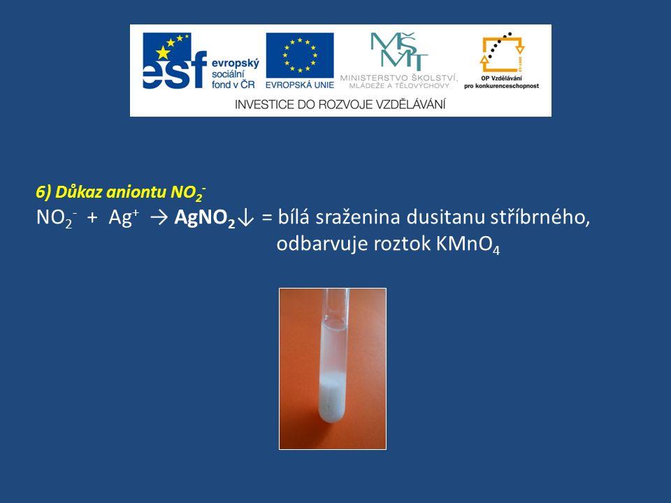 6) Důkaz aniontu NO 2 - NO 2 - + Ag + → AgNO 2 ↓ = bílá sraženina dusitanu stříbrného, odbarvuje roztok KMnO 4