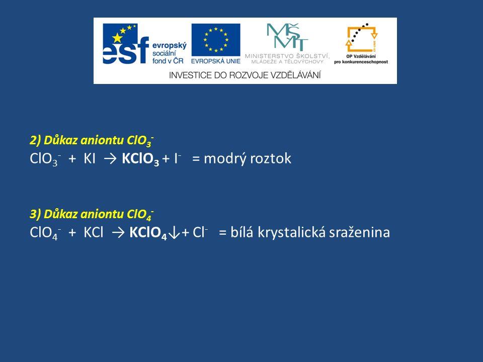 2) Důkaz aniontu ClO 3 - ClO 3 - + KI → KClO 3 + I - = modrý roztok 3) Důkaz aniontu ClO 4 - ClO 4 - + KCl → KClO 4 ↓+ Cl - = bílá krystalická sraženi