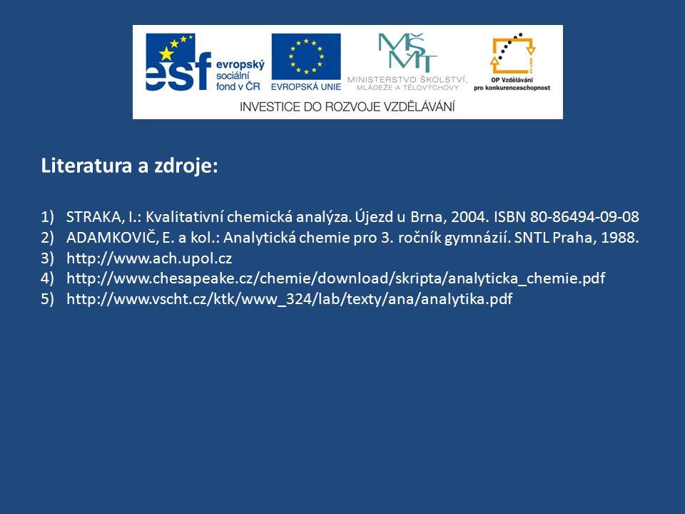 Literatura a zdroje: 1)STRAKA, I.: Kvalitativní chemická analýza. Újezd u Brna, 2004. ISBN 80-86494-09-08 2)ADAMKOVIČ, E. a kol.: Analytická chemie pr