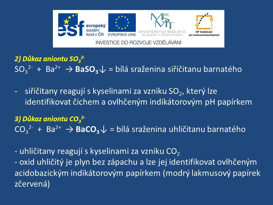 2) Důkaz aniontu SO 3 2- SO 3 2- + Ba 2+ → BaSO 3 ↓ = bílá sraženina siřičitanu barnatého -siřičitany reagují s kyselinami za vzniku SO 2, který lze i
