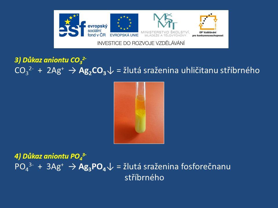3) Důkaz aniontu CO 3 2- CO 3 2- + 2Ag + → Ag 2 CO 3 ↓ = žlutá sraženina uhličitanu stříbrného 4) Důkaz aniontu PO 4 3- PO 4 3- + 3Ag + → Ag 3 PO 4 ↓