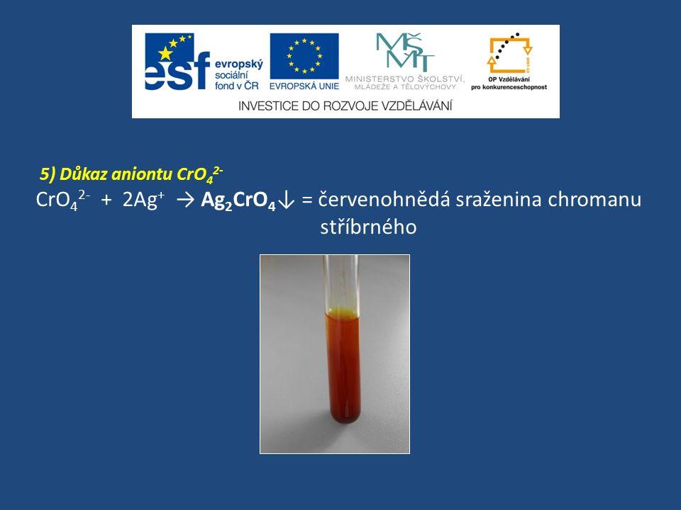 5) Důkaz aniontu CrO 4 2- CrO 4 2- + 2Ag + → Ag 2 CrO 4 ↓ = červenohnědá sraženina chromanu stříbrného