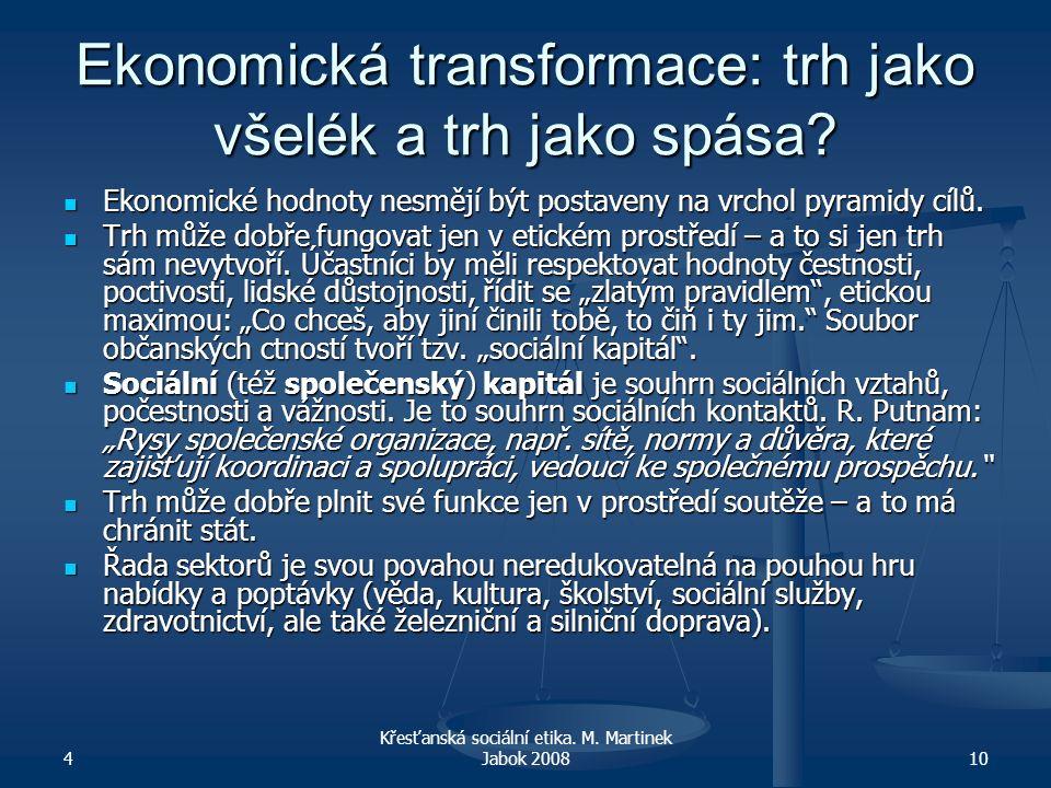 4 Křesťanská sociální etika. M. Martinek Jabok 200810 Ekonomická transformace: trh jako všelék a trh jako spása? Ekonomické hodnoty nesmějí být postav