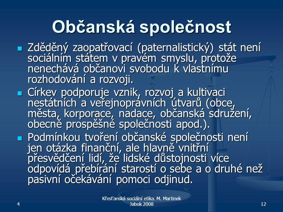 4 Křesťanská sociální etika. M. Martinek Jabok 200812 Občanská společnost Zděděný zaopatřovací (paternalistický) stát není sociálním státem v pravém s