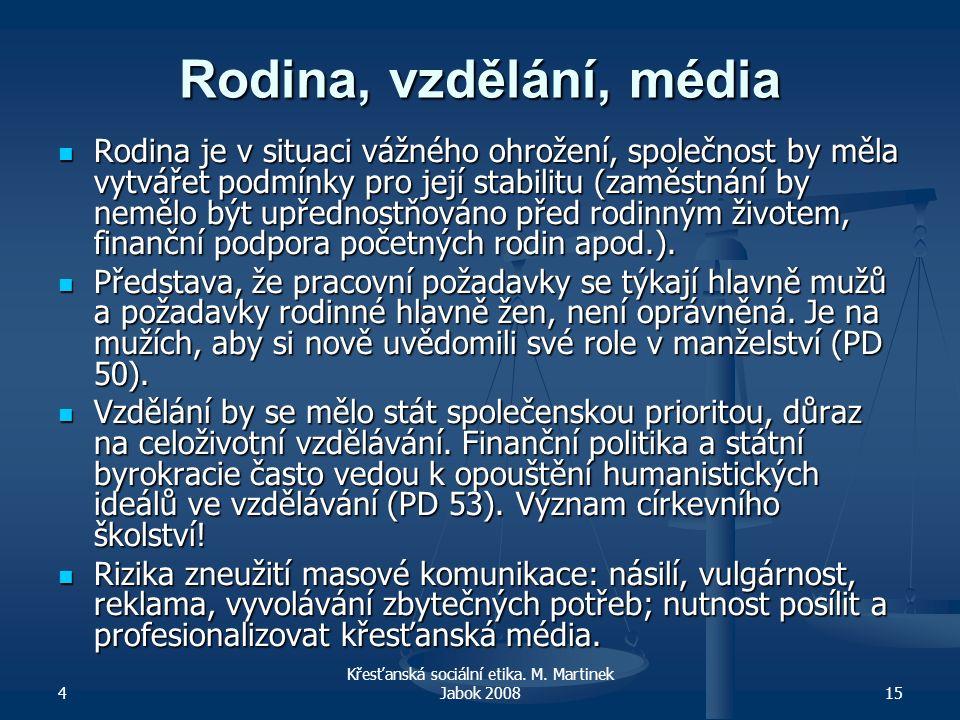 4 Křesťanská sociální etika. M. Martinek Jabok 200815 Rodina, vzdělání, média Rodina je v situaci vážného ohrožení, společnost by měla vytvářet podmín