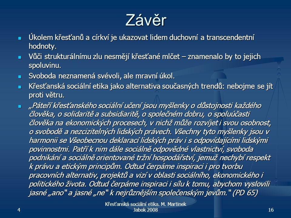 4 Křesťanská sociální etika. M. Martinek Jabok 200816 Závěr Úkolem křesťanů a církví je ukazovat lidem duchovní a transcendentní hodnoty. Úkolem křesť