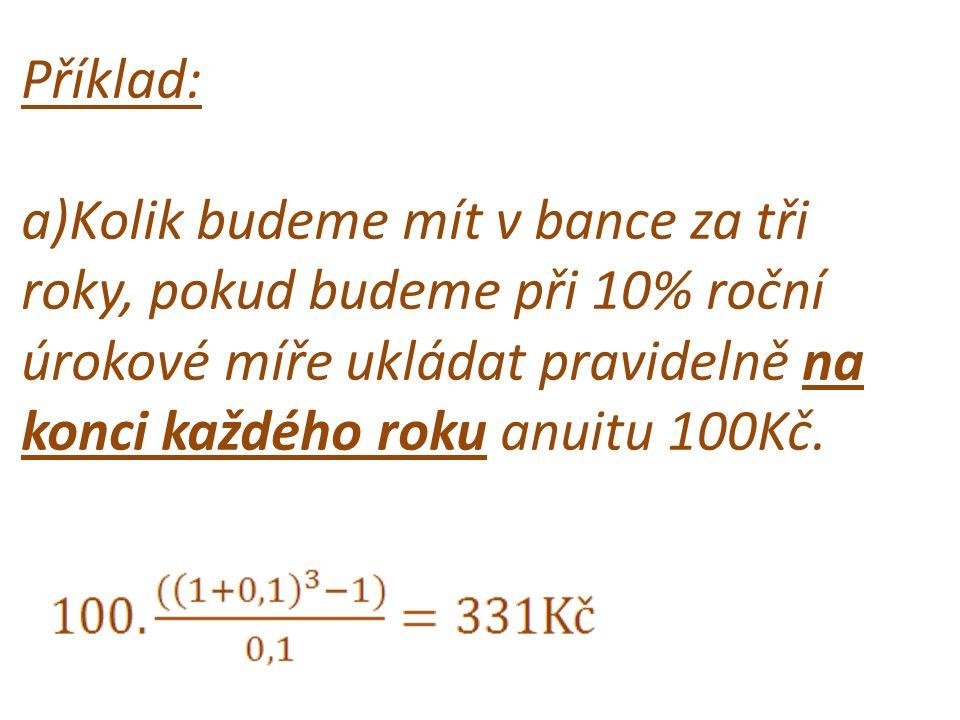 Příklad: a)Kolik budeme mít v bance za tři roky, pokud budeme při 10% roční úrokové míře ukládat pravidelně na konci každého roku anuitu 100Kč.