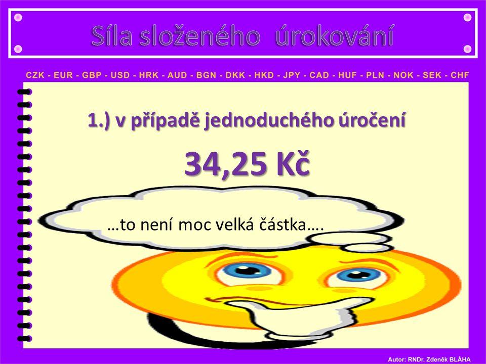 1.) v případě jednoduchého úročení 34,25 Kč …to není moc velká částka….