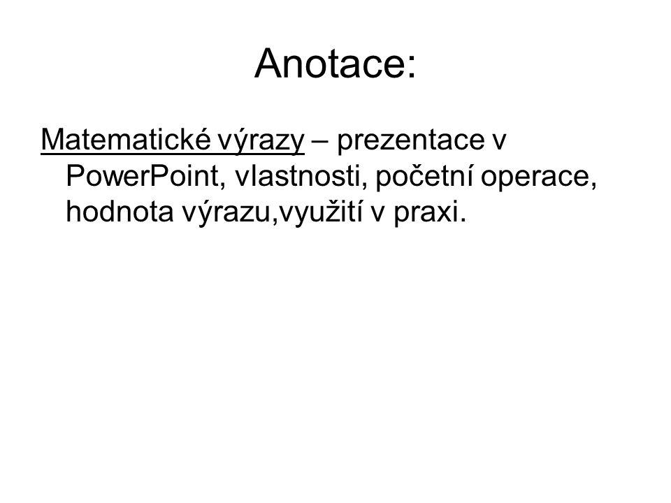 Anotace: Matematické výrazy – prezentace v PowerPoint, vlastnosti, početní operace, hodnota výrazu,využití v praxi.