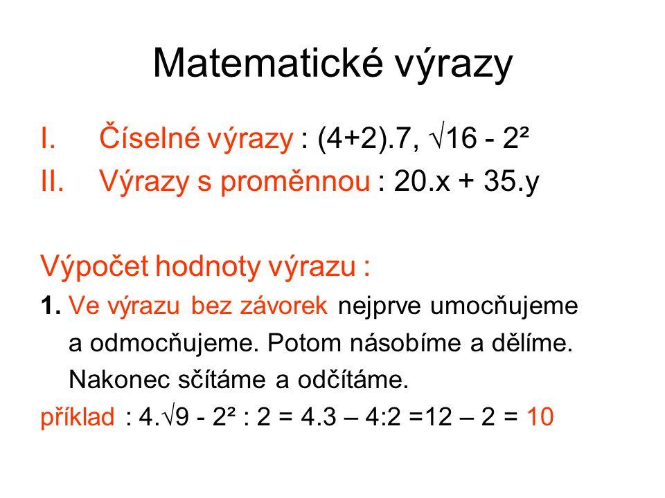 Matematické výrazy I.Číselné výrazy : (4+2).7, √16 - 2² II.Výrazy s proměnnou : 20.x + 35.y Výpočet hodnoty výrazu : 1.
