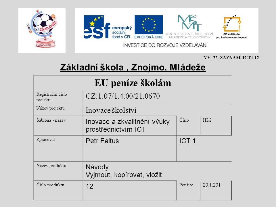 EU peníze školám Registrační číslo projektu CZ.1.07/1.4.00/21.0670 Název projektu Inovace školství Šablona - název Inovace a zkvalitnění výuky prostřednictvím ICT ČísloIII/2 Zpracoval Petr FaltusICT 1 Název produktu Návody Vyjmout, kopírovat, vložit Číslo produktu 12 Použito 20.1.2011 Základní škola, Znojmo, Mládeže VY_32_ZAZNAM_ICT1.12