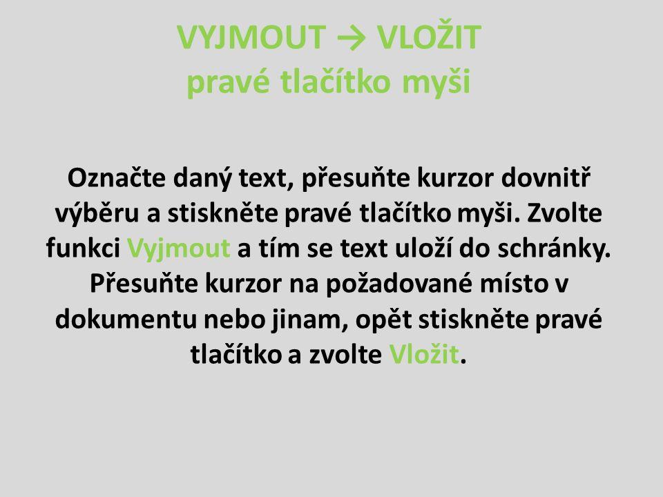 VYJMOUT → VLOŽIT pravé tlačítko myši Označte daný text, přesuňte kurzor dovnitř výběru a stiskněte pravé tlačítko myši. Zvolte funkci Vyjmout a tím se