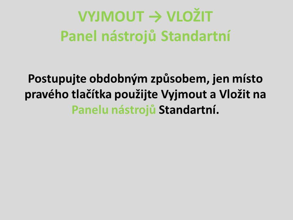 VYJMOUT → VLOŽIT Panel nástrojů Standartní Postupujte obdobným způsobem, jen místo pravého tlačítka použijte Vyjmout a Vložit na Panelu nástrojů Standartní.