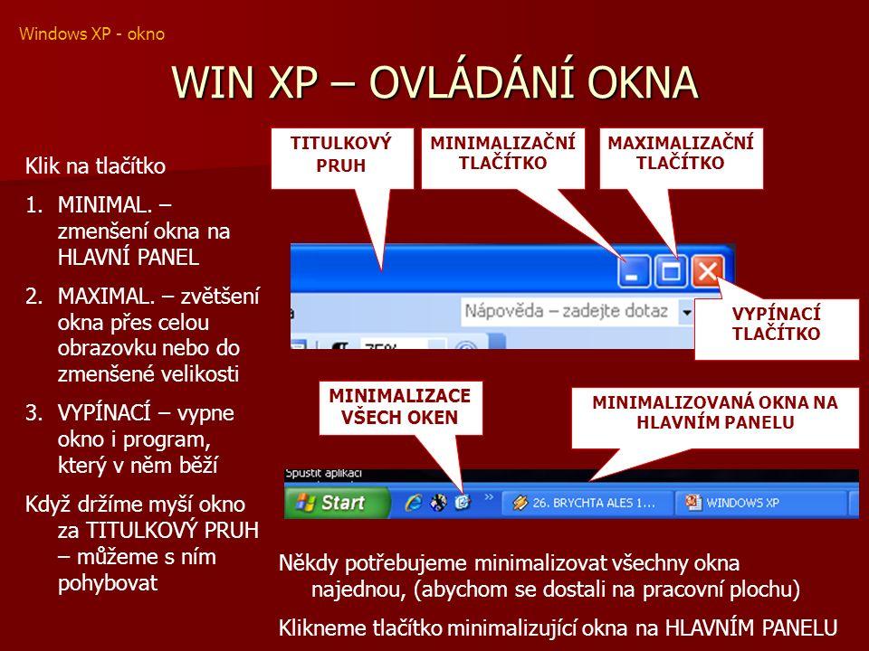 WIN XP – OVLÁDÁNÍ OKNA TITULKOVÝ PRUH MINIMALIZAČNÍ TLAČÍTKO MAXIMALIZAČNÍ TLAČÍTKO VYPÍNACÍ TLAČÍTKO Klik na tlačítko 1.MINIMAL.