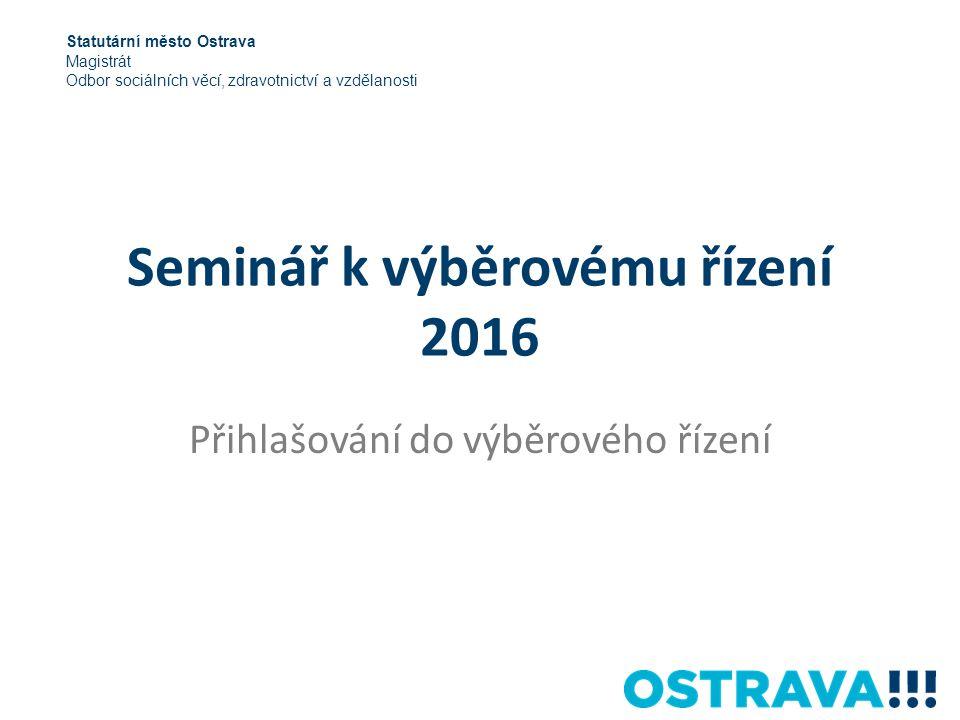 Seminář k výběrovému řízení 2016 Přihlašování do výběrového řízení Statutární město Ostrava Magistrát Odbor sociálních věcí, zdravotnictví a vzdělanosti