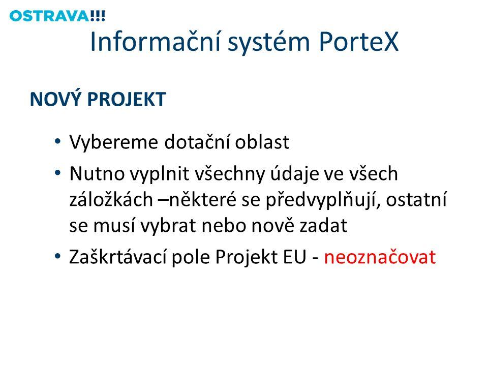 NOVÝ PROJEKT Vybereme dotační oblast Nutno vyplnit všechny údaje ve všech záložkách –některé se předvyplňují, ostatní se musí vybrat nebo nově zadat Zaškrtávací pole Projekt EU - neoznačovat Informační systém PorteX