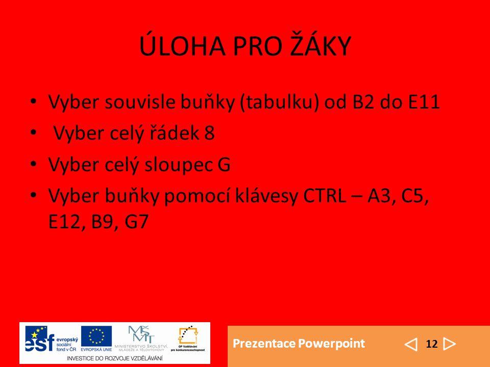 Prezentace Powerpoint 12 ÚLOHA PRO ŽÁKY Vyber souvisle buňky (tabulku) od B2 do E11 Vyber celý řádek 8 Vyber celý sloupec G Vyber buňky pomocí klávesy CTRL – A3, C5, E12, B9, G7