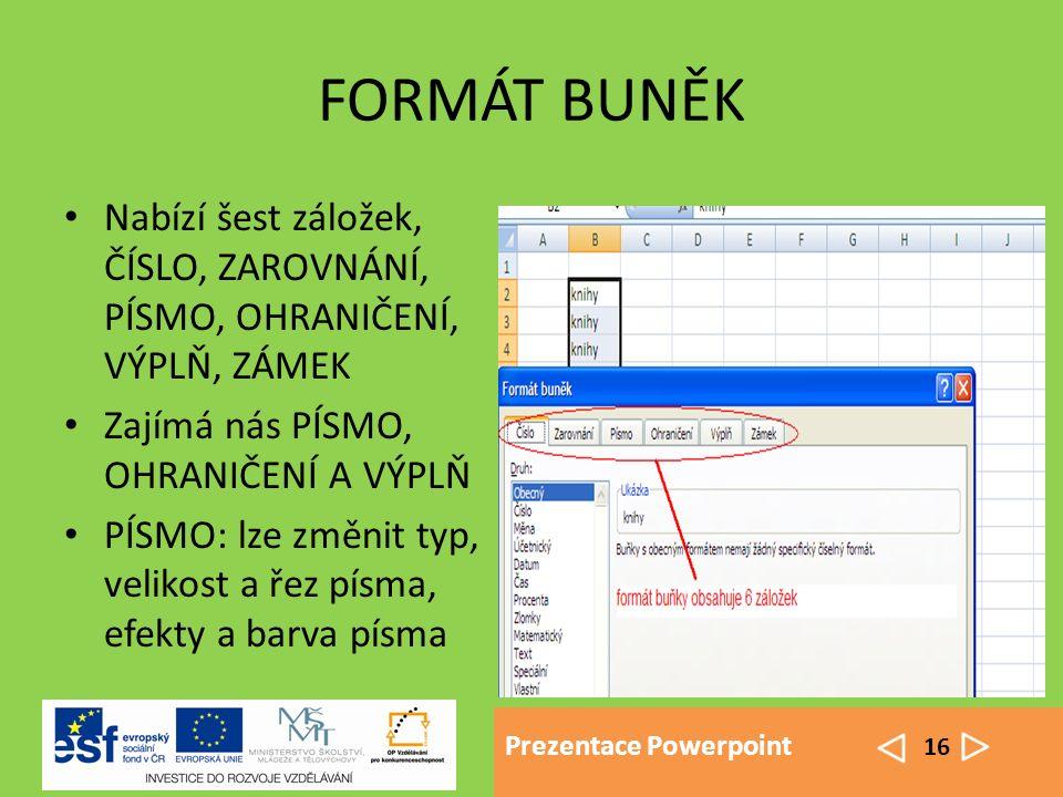 Prezentace Powerpoint 16 FORMÁT BUNĚK Nabízí šest záložek, ČÍSLO, ZAROVNÁNÍ, PÍSMO, OHRANIČENÍ, VÝPLŇ, ZÁMEK Zajímá nás PÍSMO, OHRANIČENÍ A VÝPLŇ PÍSMO: lze změnit typ, velikost a řez písma, efekty a barva písma