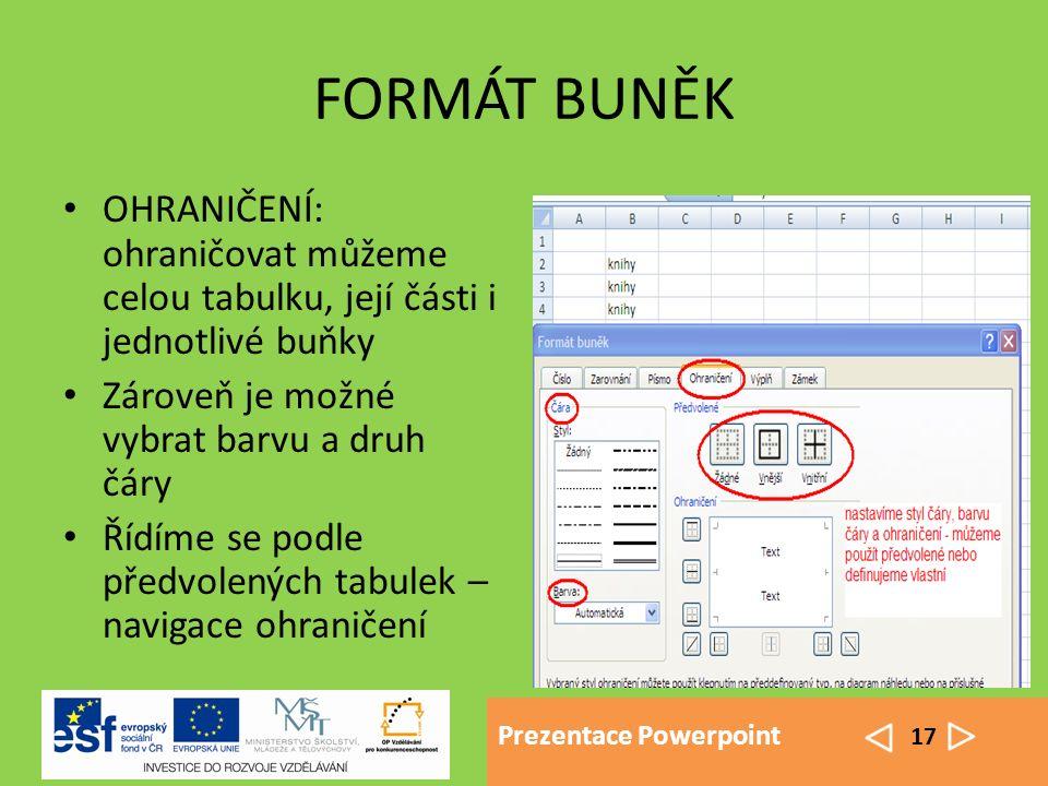 Prezentace Powerpoint 17 FORMÁT BUNĚK OHRANIČENÍ: ohraničovat můžeme celou tabulku, její části i jednotlivé buňky Zároveň je možné vybrat barvu a druh čáry Řídíme se podle předvolených tabulek – navigace ohraničení