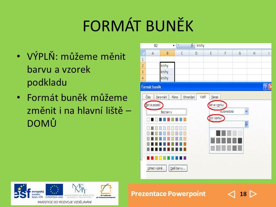 Prezentace Powerpoint 18 FORMÁT BUNĚK VÝPLŇ: můžeme měnit barvu a vzorek podkladu Formát buněk můžeme změnit i na hlavní liště – DOMŮ
