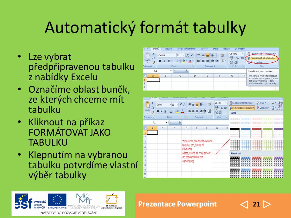 Prezentace Powerpoint 21 Automatický formát tabulky Lze vybrat předpřipravenou tabulku z nabídky Excelu Označíme oblast buněk, ze kterých chceme mít tabulku Kliknout na příkaz FORMÁTOVAT JAKO TABULKU Klepnutím na vybranou tabulku potvrdíme vlastní výběr tabulky