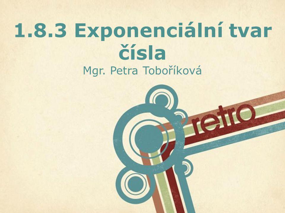 Page 1 1.8.3 Exponenciální tvar čísla Mgr. Petra Toboříková