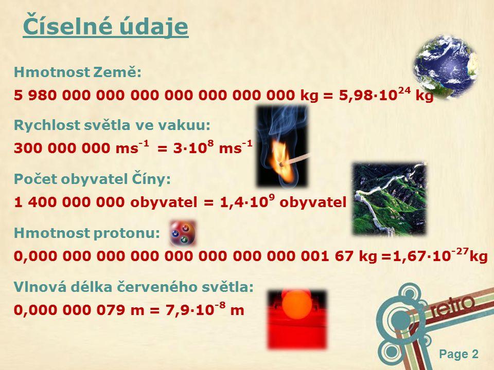 Page 2 Číselné údaje Hmotnost Země: 5 980 000 000 000 000 000 000 000 kg= 5,98·10 24 kg Rychlost světla ve vakuu: 300 000 000 ms -1 = 3·10 8 ms -1 Počet obyvatel Číny: 1 400 000 000 obyvatel= 1,4·10 9 obyvatel Hmotnost protonu: 0,000 000 000 000 000 000 000 000 001 67 kg=1,67·10 -27 kg Vlnová délka červeného světla: 0,000 000 079 m= 7,9·10 -8 m