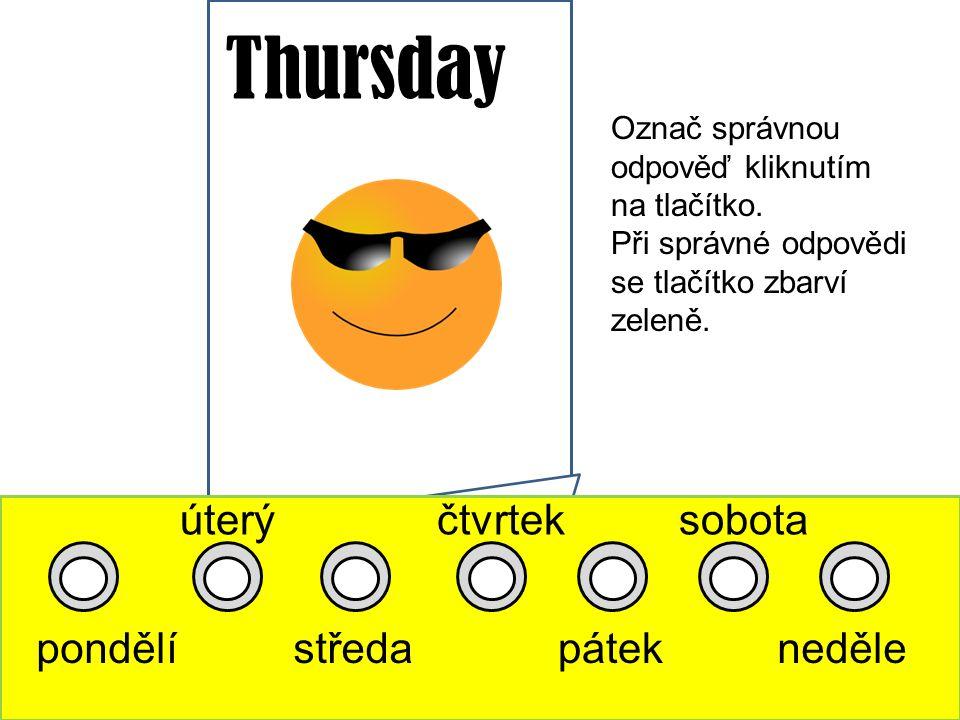 Thursday pondělí úterý středa čtvrtek pátek sobota neděle Označ správnou odpověď kliknutím na tlačítko.