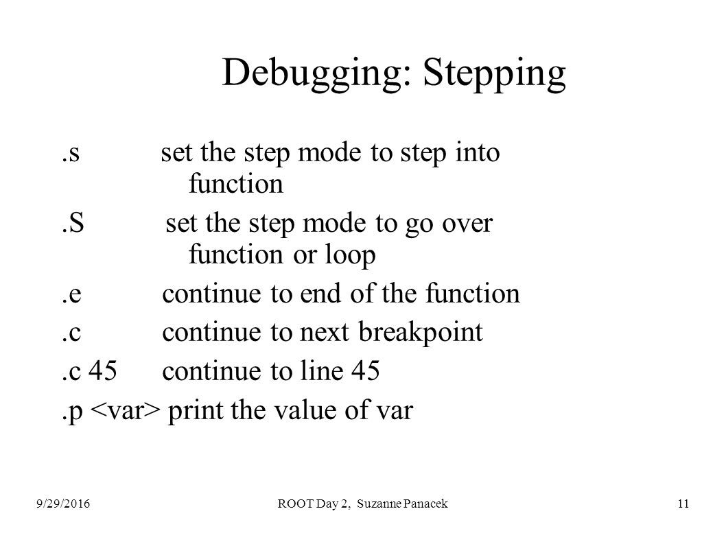 9/29/2016ROOT Day 2, Suzanne Panacek11 Debugging: Stepping.s set the step mode to step into function.S set the step mode to go over function or loop.e continue to end of the function.c continue to next breakpoint.c 45 continue to line 45.p print the value of var