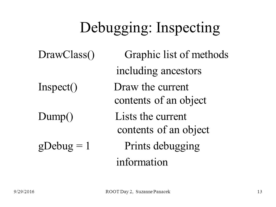 9/29/2016ROOT Day 2, Suzanne Panacek13 Debugging: Inspecting DrawClass() Graphic list of methods including ancestors Inspect() Draw the current contents of an object Dump() Lists the current contents of an object gDebug = 1 Prints debugging information