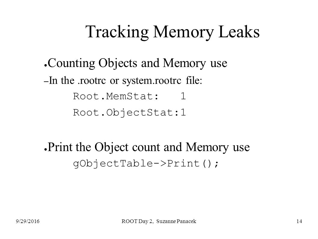 9/29/2016ROOT Day 2, Suzanne Panacek14 Tracking Memory Leaks ● Counting Objects and Memory use – In the.rootrc or system.rootrc file: Root.MemStat: 1 Root.ObjectStat:1 ● Print the Object count and Memory use gObjectTable->Print();