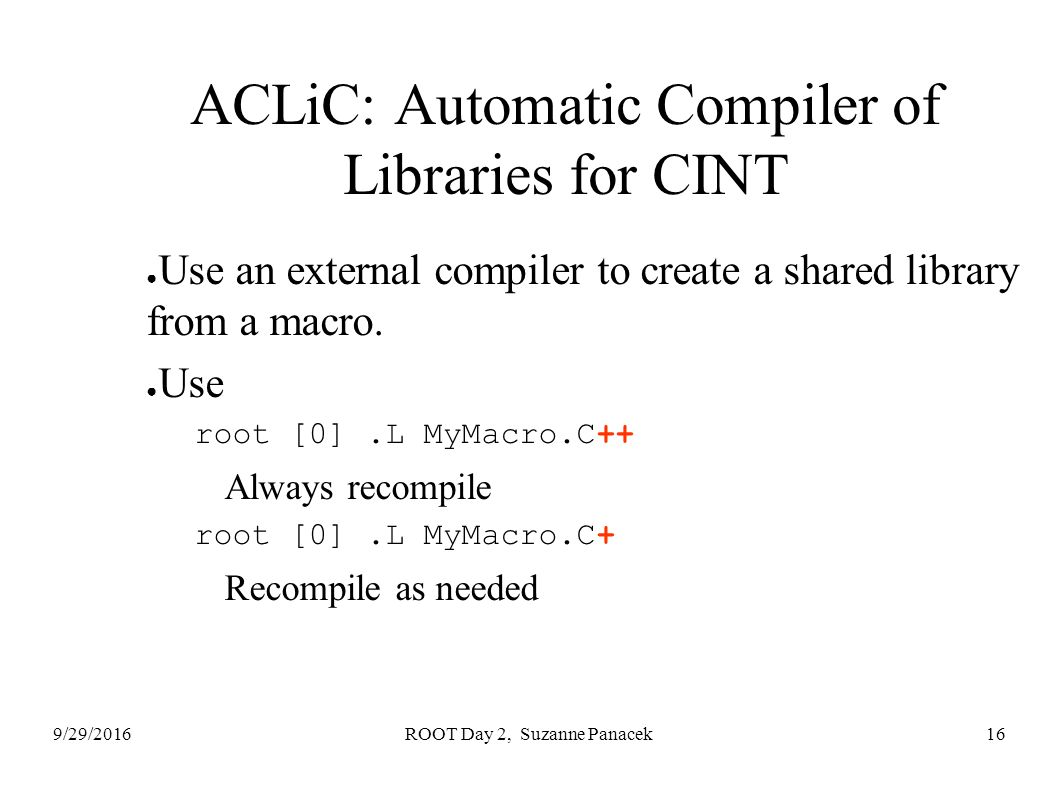 9/29/2016ROOT Day 2, Suzanne Panacek16 ACLiC: Automatic Compiler of Libraries for CINT ● Use an external compiler to create a shared library from a macro.