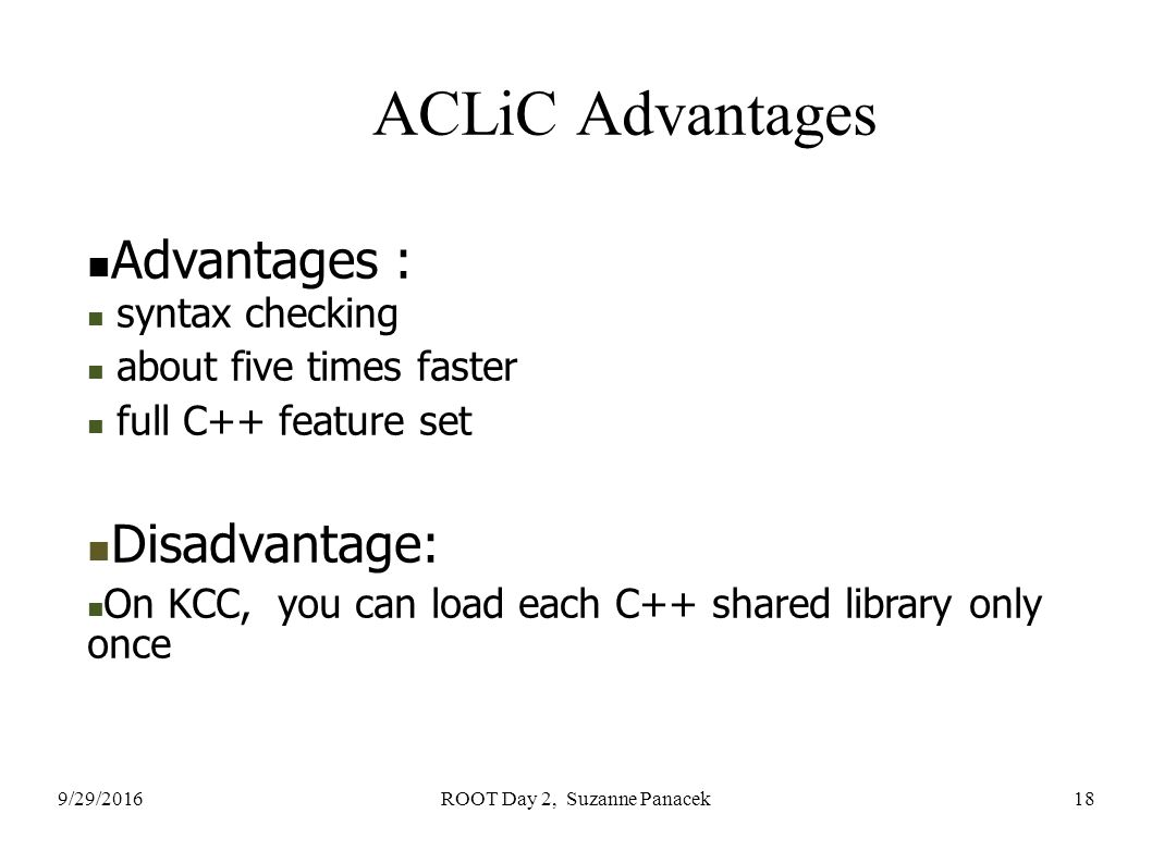 9/29/2016ROOT Day 2, Suzanne Panacek18 ACLiC Advantages Advantages : syntax checking about five times faster full C++ feature set Disadvantage: On KCC, you can load each C++ shared library only once
