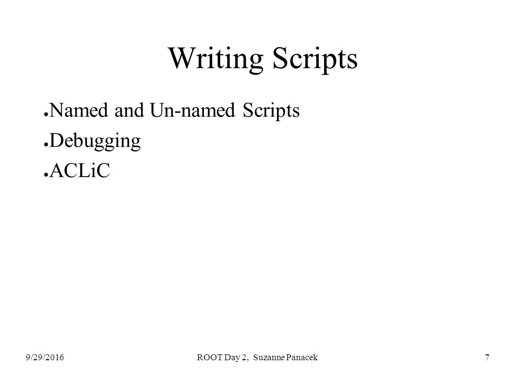 9/29/2016ROOT Day 2, Suzanne Panacek7 Writing Scripts ● Named and Un-named Scripts ● Debugging ● ACLiC