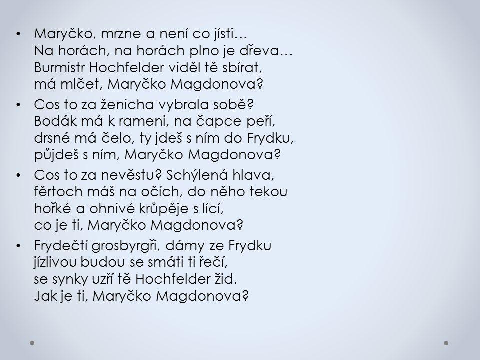 Maryčko, mrzne a není co jísti… Na horách, na horách plno je dřeva… Burmistr Hochfelder viděl tě sbírat, má mlčet, Maryčko Magdonova.