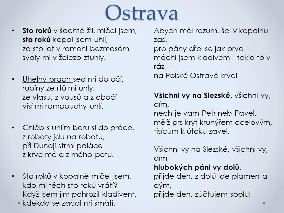 Ostrava Sto roků v šachtě žil, mlčel jsem, sto roků kopal jsem uhlí, za sto let v rameni bezmasém svaly mi v železo ztuhly.